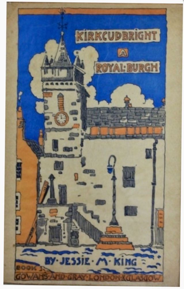 Kirkcudbright : A Royal Burgh. A book of drawings with letterpress. Jessie M. KING.