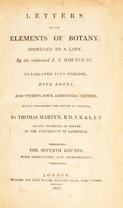 Letters on the elements of botany, addressed to a lady, by the celebrated J. J. Rousseau. Translated into English, with notes, and 24 additional letters, fully explaining the system of Linnaeus, by Thomas Martyn