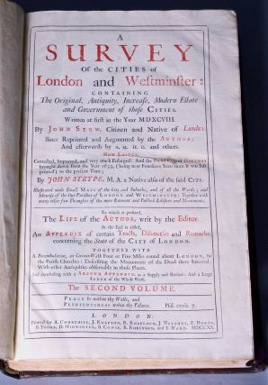 A survey of the cities of London and Westminster: containing the original, antiquity, increase, modern estate and government of those cities. Written at first in the year MDXCVIII. By John Stow, citizen and native of London. Since reprinted and augmented by A.M. H.D. and other. Now lastly, corrected, improved, and very much enlarged: and the survey and history brought down from the year 1633, (being near fourscore years since it was last printed) to the present time; by John Strype, M.A. a native also of the said city. Illustrated with exact maps of the city and suburbs, and of all the wards; and likewise of the out-parishes of London and Westminster: together with many other fair draughts of the more eminent and publick edifices and monuments. In six books. To which is prefixed, the life of the author, writ by the editor. At the end is added, an appendiz of certain tracts, discourses and remarks, concerning the state of the city of London. Together with a perambulation, or circuit-walk four or five miles round about London, to the parish churches: describing the monuments of the dead there interred: with other antiquities observable in those places. And concluding with a second appendix, as a supply and review: and a large index of the whole work