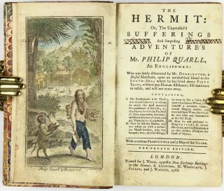 [Robinson Crusoe] The hermit: or, the unparallel'd sufferings and surprising adventures of Mr. Philip Quarll, an Englishman: who was lately discovered by Mr. Dorrington, a Bristol merchant, upon an uninhabited Island in the South-Sea; where he has lived above Fifty Years, without any Human Assistance; still continues to reside, and will not come away. Containing, I. His Conferences with Those who found him out; to whom he recites the most material Circumstances of his Life; as, that he was born in the Parish of St. Giles, educated by the charitable Contribution of a Lady, and put 'prentice to a Locksmith. II. How he left his Master, and was taken up with a notorious House-Breaker, who was hanged; how, after his Escape, he went to Sea a Cabin-Boy, married a famous whore, listed himself a common Soldier, turned Singing-Master, and married three Wives, for which he was tried and condemned at the Old Baily. III. How he was pardoned by King Charles II. turned Merchant, and was shipwrecked on this desolate Island on the Coast of Mexico. With a curious Frontispiece and a Map of the Island [Hand-Colored]