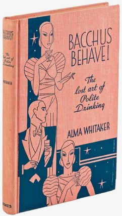 Bacchus Behave! The Lost Art of Polite Drinking. Alma WHITAKER