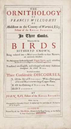 The ornithology of Francis Willughby of Middleton in the county of Warwick Esq; fellow of the Royal Society. In three books. Wherein all the birds hitherto known, being reduced into a method sutable to their natures, are accurately described. The descriptions illustrated by most elegant figures, nearly resembling the live birds, engraven in LXXVII copper plates. Translated into English, and enlarged with many additions throughout the whole work. To which are added, three considerable discourses, I. Of the art of fowling: with a description of several nets in two large copper plates. II. Of the ordering of singing birds. III. Of falconry. By John Ray, fellow of the Royal Society
