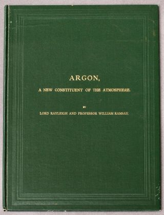 Argon, A New Constituent of the Atmosphere. Nobel Laureates, Lord John William Strutt RAYLEIGH,...