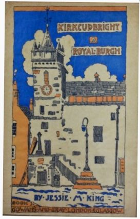 Kirkcudbright : A Royal Burgh. A book of drawings with letterpress. Jessie M. KING